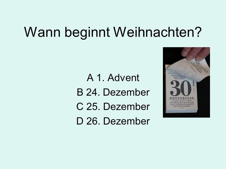 Wann beginnt Weihnachten? A 1. Advent B 24. Dezember C 25. Dezember D 26. Dezember