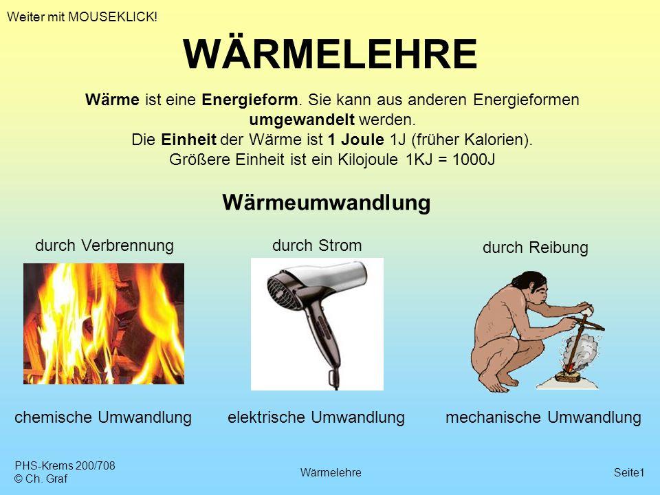 PHS-Krems 200/708 © Ch. Graf WärmelehreSeite1 WÄRMELEHRE Wärme ist eine Energieform. Sie kann aus anderen Energieformen umgewandelt werden. Die Einhei