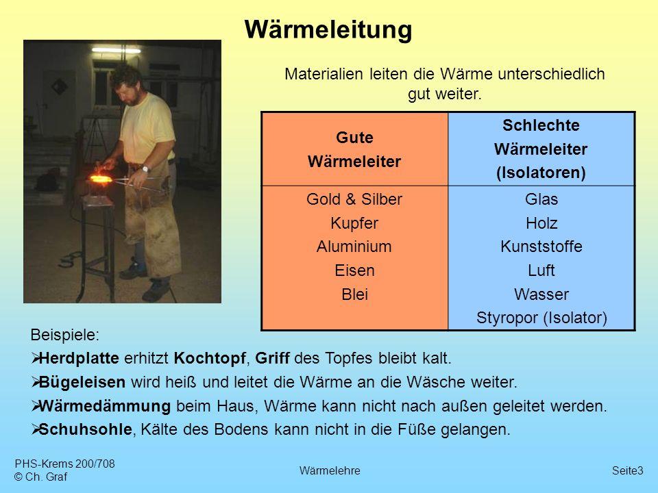 PHS-Krems 200/708 © Ch. Graf WärmelehreSeite3 Wärmeleitung Materialien leiten die Wärme unterschiedlich gut weiter. Gute Wärmeleiter Schlechte Wärmele