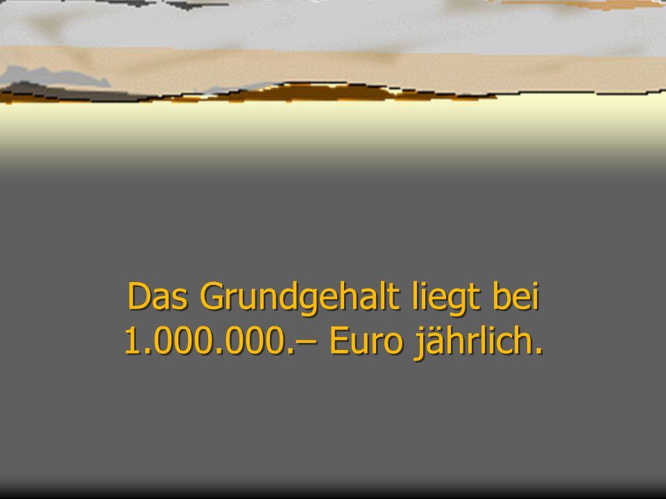 Das Grundgehalt liegt bei 1.000.000.– Euro jährlich.
