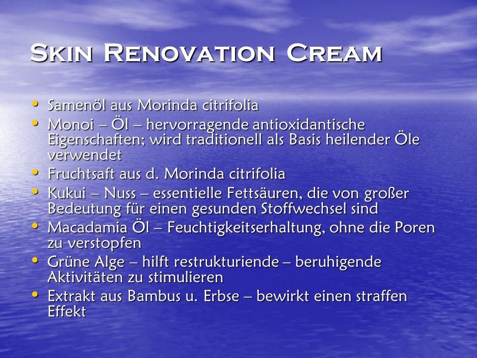 Skin Renovation Cream Samenöl aus Morinda citrifolia Samenöl aus Morinda citrifolia Monoi – Öl – hervorragende antioxidantische Eigenschaften; wird traditionell als Basis heilender Öle verwendet Monoi – Öl – hervorragende antioxidantische Eigenschaften; wird traditionell als Basis heilender Öle verwendet Fruchtsaft aus d.