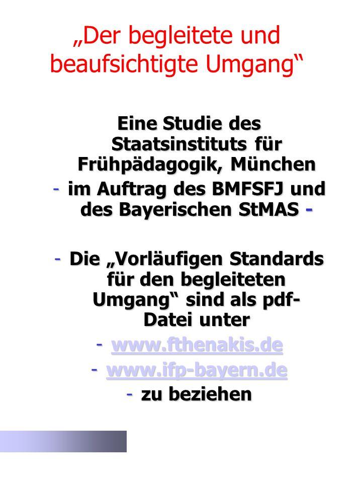 Der begleitete und beaufsichtigte Umgang Eine Studie des Staatsinstituts für Frühpädagogik, München -im Auftrag des BMFSFJ und des Bayerischen StMAS -