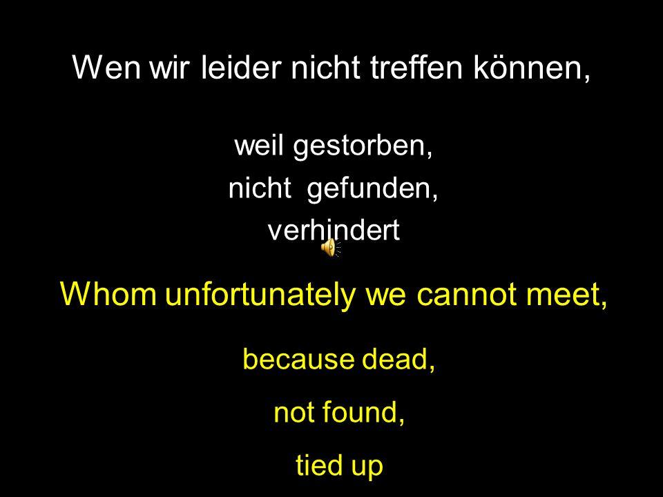 Wen wir leider nicht treffen können, weil gestorben, nicht gefunden, verhindert Whom unfortunately we cannot meet, because dead, not found, tied up