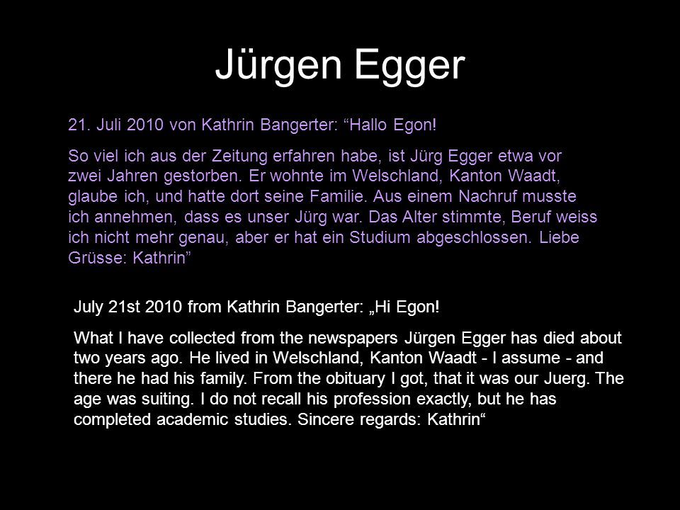 21. Juli 2010 von Kathrin Bangerter: Hallo Egon! So viel ich aus der Zeitung erfahren habe, ist Jürg Egger etwa vor zwei Jahren gestorben. Er wohnte i