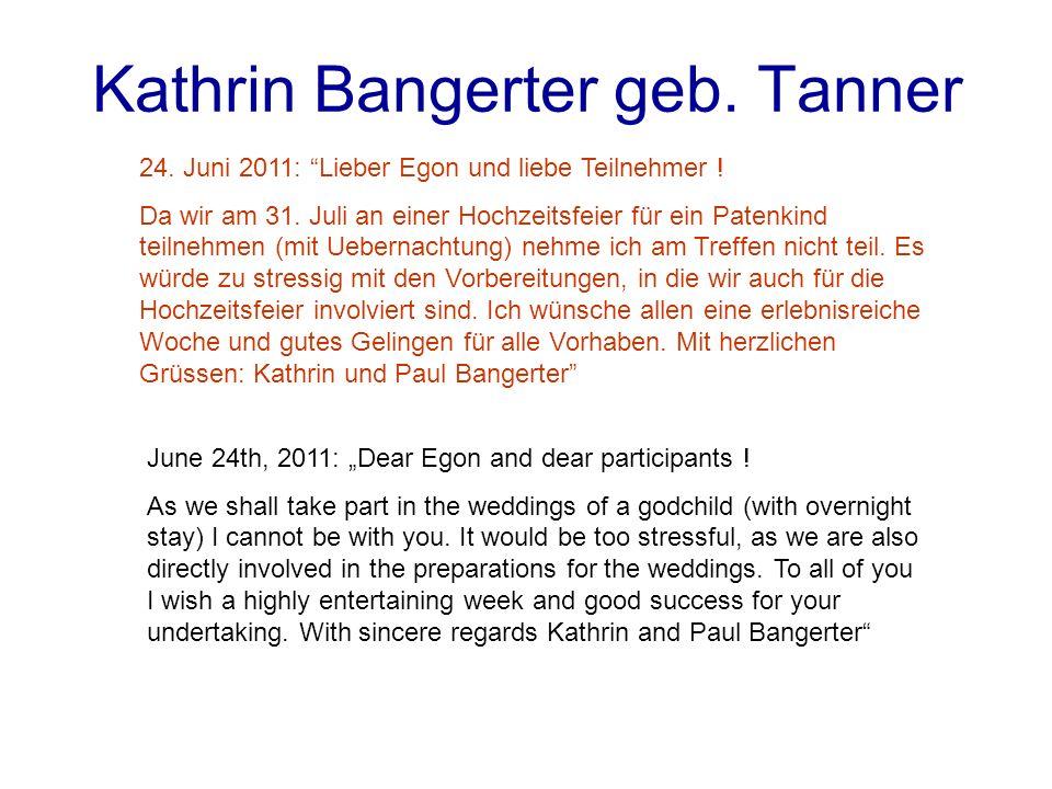 Kathrin Bangerter geb. Tanner 24. Juni 2011: Lieber Egon und liebe Teilnehmer ! Da wir am 31. Juli an einer Hochzeitsfeier für ein Patenkind teilnehme