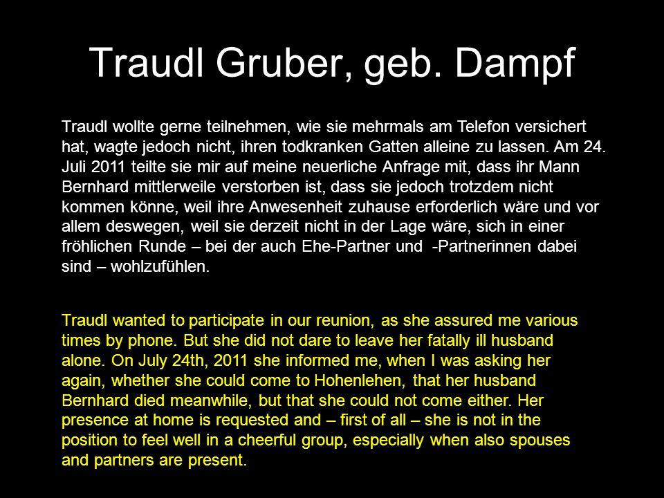 Traudl Gruber, geb. Dampf Traudl wollte gerne teilnehmen, wie sie mehrmals am Telefon versichert hat, wagte jedoch nicht, ihren todkranken Gatten alle