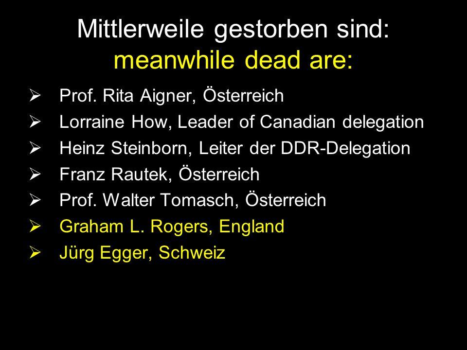 Mittlerweile gestorben sind: meanwhile dead are: Prof. Rita Aigner, Österreich Lorraine How, Leader of Canadian delegation Heinz Steinborn, Leiter der