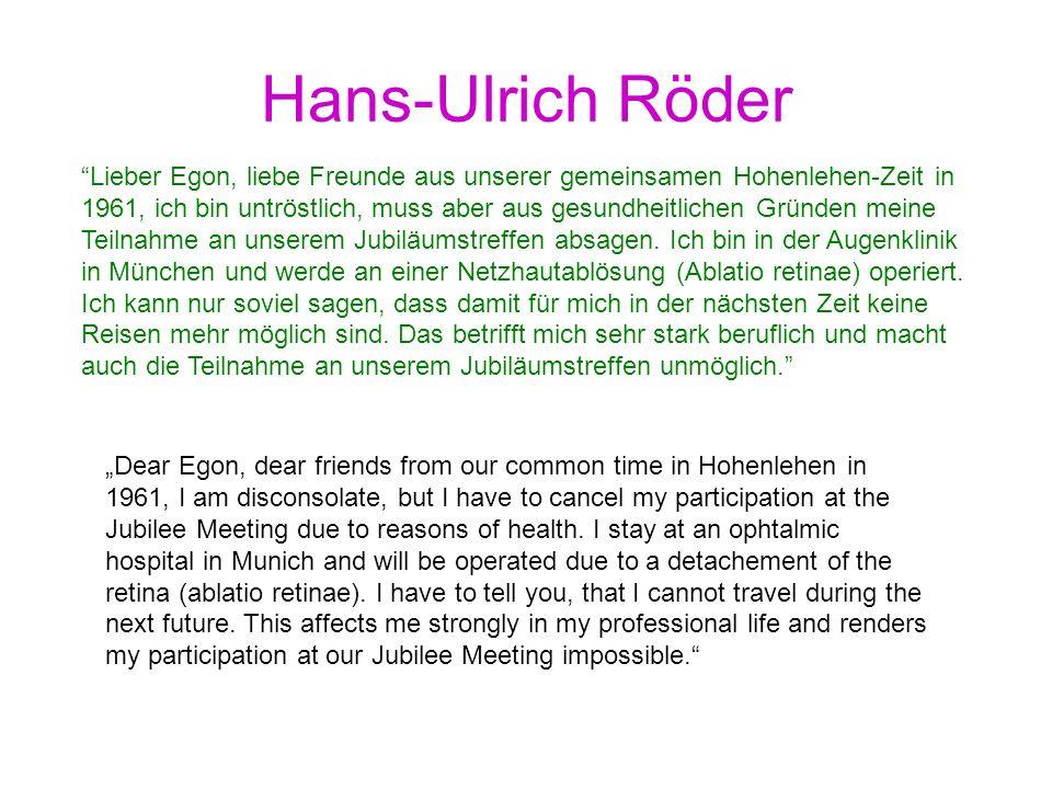 Hans-Ulrich Röder Lieber Egon, liebe Freunde aus unserer gemeinsamen Hohenlehen-Zeit in 1961, ich bin untröstlich, muss aber aus gesundheitlichen Grün