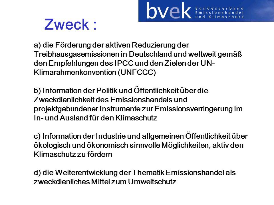 Zweck : a) die Förderung der aktiven Reduzierung der Treibhausgasemissionen in Deutschland und weltweit gemäß den Empfehlungen des IPCC und den Zielen der UN- Klimarahmenkonvention (UNFCCC) b) Information der Politik und Öffentlichkeit über die Zweckdienlichkeit des Emissionshandels und projektgebundener Instrumente zur Emissionsverringerung im In- und Ausland für den Klimaschutz c) Information der Industrie und allgemeinen Öffentlichkeit über ökologisch und ökonomisch sinnvolle Möglichkeiten, aktiv den Klimaschutz zu fördern d) die Weiterentwicklung der Thematik Emissionshandel als zweckdienliches Mittel zum Umweltschutz