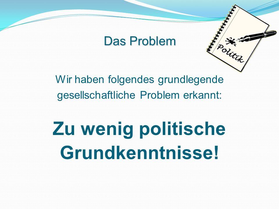 Wir haben folgendes grundlegende gesellschaftliche Problem erkannt: Zu wenig politische Grundkenntnisse! Das Problem
