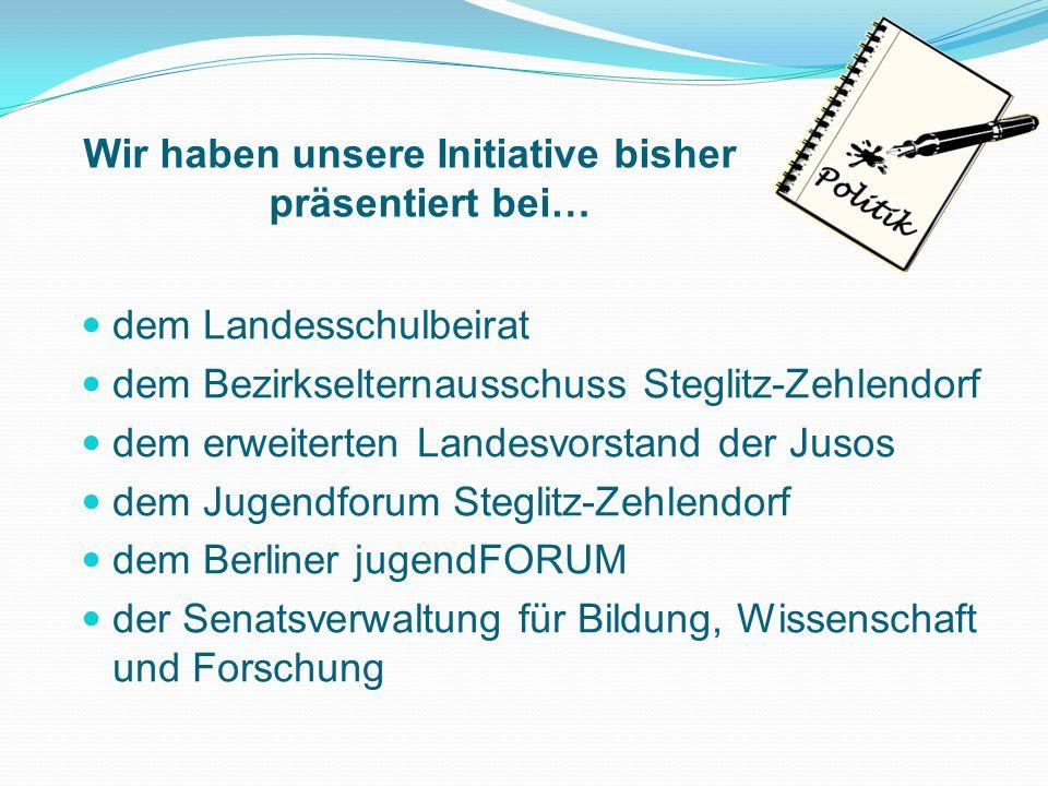 Wir haben unsere Initiative bisher präsentiert bei… dem Landesschulbeirat dem Bezirkselternausschuss Steglitz-Zehlendorf dem erweiterten Landesvorstan