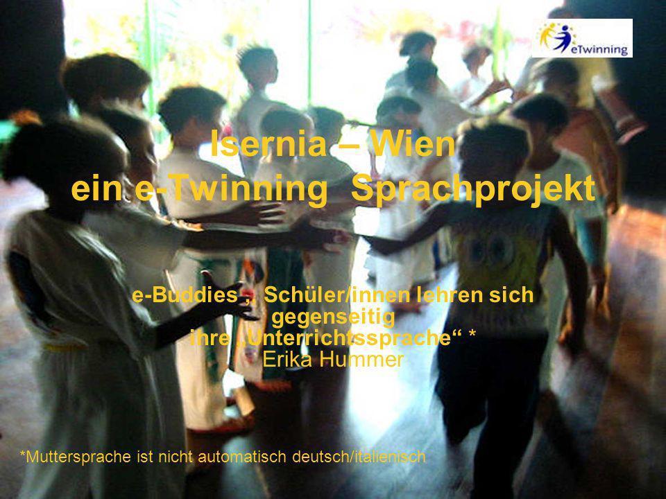 Isernia – Wien ein e-Twinning Sprachprojekt e-Buddies,, Schüler/innen lehren sich gegenseitig ihre Unterrichtssprache * Erika Hummer *Muttersprache ist nicht automatisch deutsch/italienisch