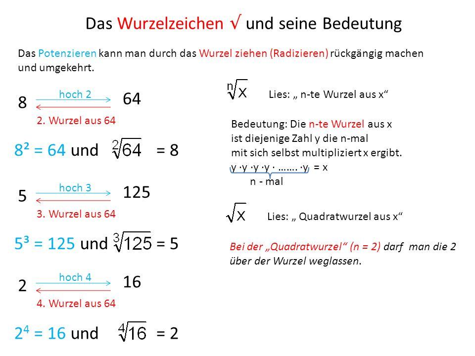 Das Potenzieren kann man durch das Wurzel ziehen (Radizieren) rückgängig machen und umgekehrt. 8 hoch 2 64 2. Wurzel aus 64 8² = 64 und= 8 5 hoch 3 12