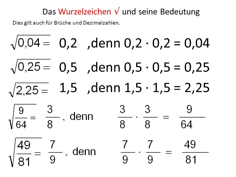 Dies gilt auch für Brüche und Dezimalzahlen. 0,2,denn 0,2 0,2 = 0,04 0,5,denn 0,5 0,5 = 0,25 1,5,denn 1,5 1,5 = 2,25 Das Wurzelzeichen und seine Bedeu