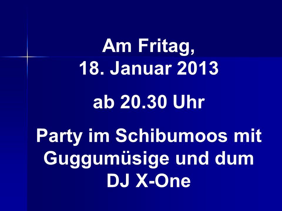 Am Fritag, 18. Januar 2013 ab 20.30 Uhr Party im Schibumoos mit Guggumüsige und dum DJ X-One