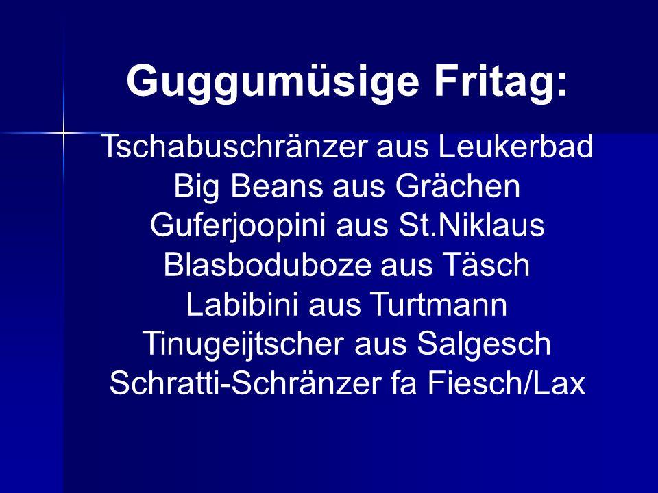 Guggumüsige Fritag: Tschabuschränzer aus Leukerbad Big Beans aus Grächen Guferjoopini aus St.Niklaus Blasboduboze aus Täsch Labibini aus Turtmann Tinugeijtscher aus Salgesch Schratti-Schränzer fa Fiesch/Lax