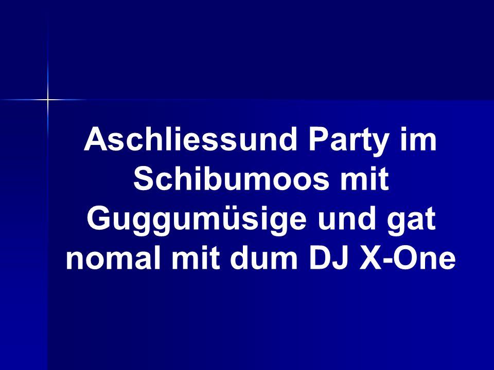 Aschliessund Party im Schibumoos mit Guggumüsige und gat nomal mit dum DJ X-One