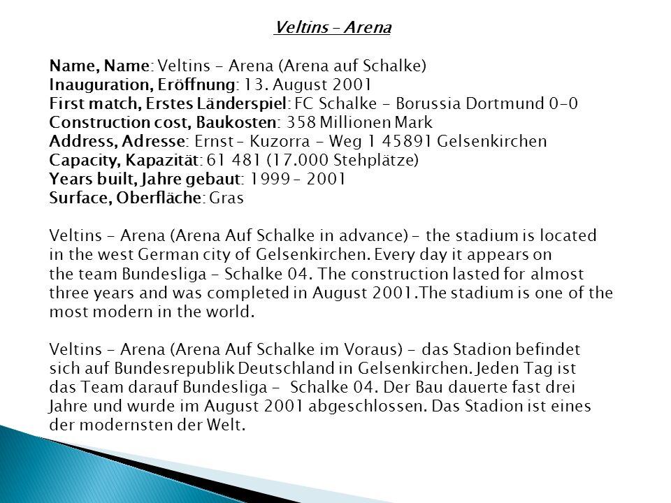 Veltins – Arena Name, Name: Veltins - Arena (Arena auf Schalke) Inauguration, Eröffnung: 13. August 2001 First match, Erstes Länderspiel: FC Schalke -