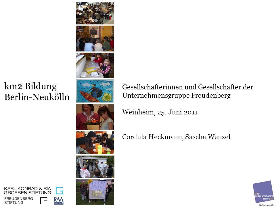 km2 Bildung Berlin-Neukölln Gesellschafterinnen und Gesellschafter der Unternehmensgruppe Freudenberg Weinheim, 25. Juni 2011 Cordula Heckmann, Sascha