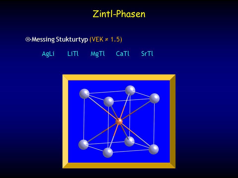 -Messing Stukturtyp (VEK 1.5) -Messing Stukturtyp (VEK 1.5) AgLiLiTlMgTlCaTlSrTl Zintl-Phasen