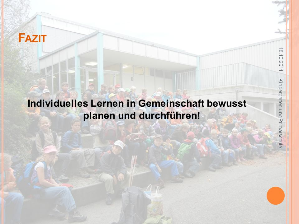 F AZIT Individuelles Lernen in Gemeinschaft bewusst planen und durchführen! 18.10.2011 Kindergarten und Primarschule