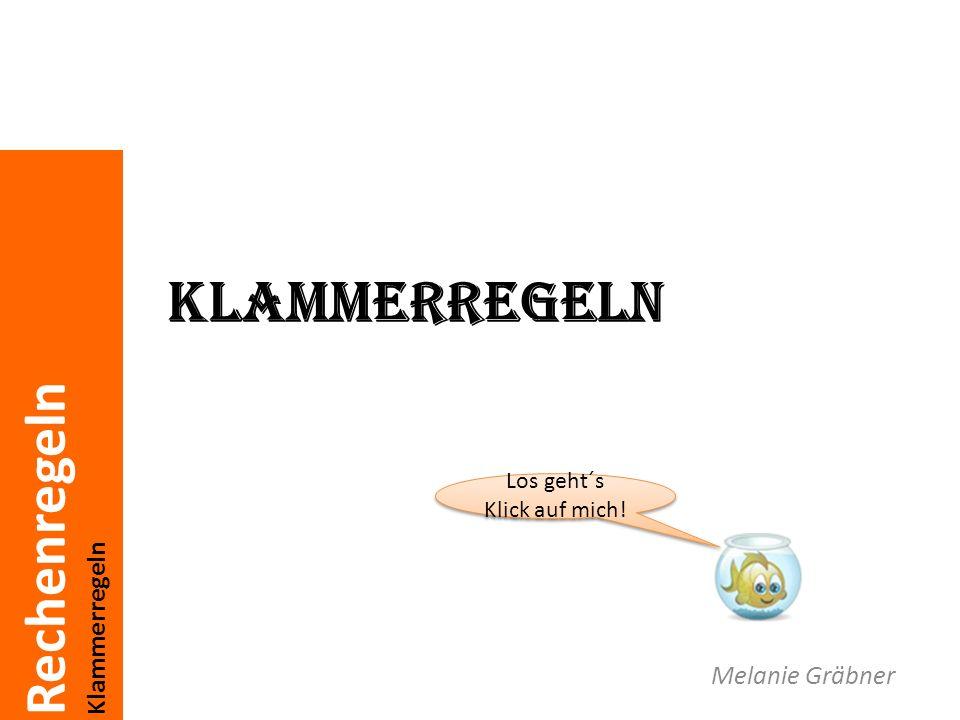 Rechenregeln Klammerregeln Melanie Gräbner Los geht´s Klick auf mich! Los geht´s Klick auf mich!