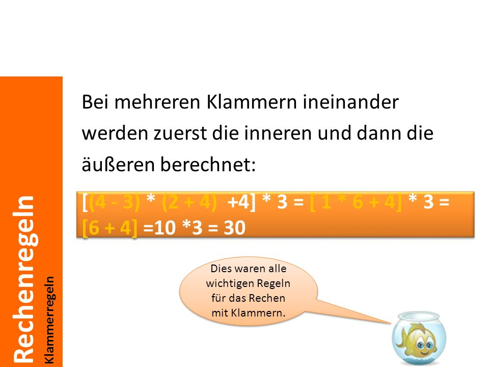 Rechenregeln Klammerregeln Bei mehreren Klammern ineinander werden zuerst die inneren und dann die äußeren berechnet: [(4 - 3) * (2 + 4) +4] * 3 = [ 1