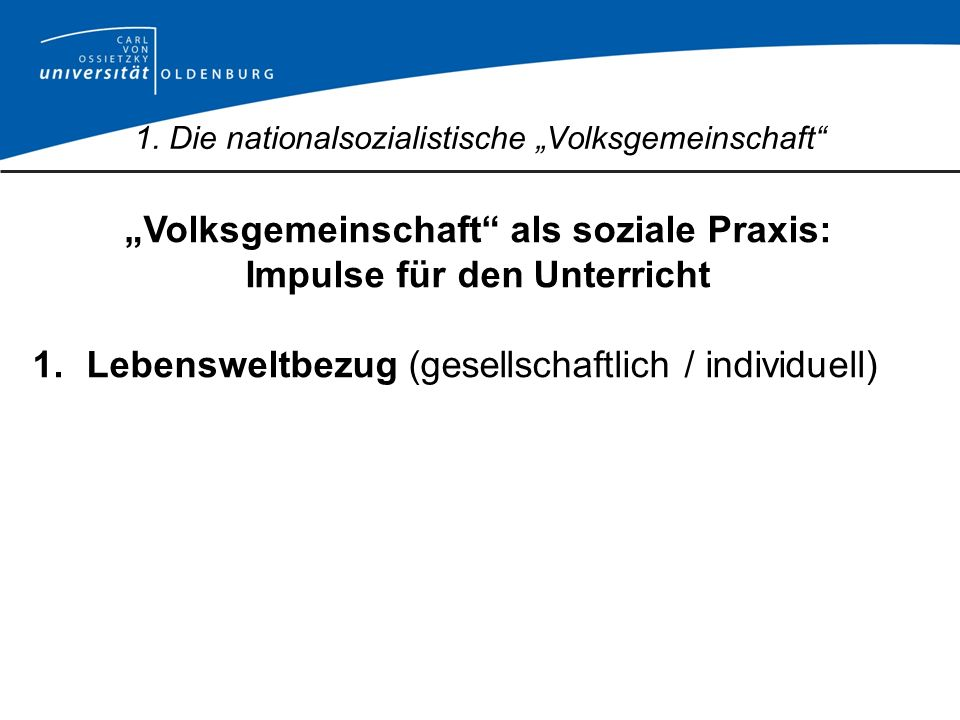 Volksgemeinschaft als soziale Praxis: Impulse für den Unterricht 1.Lebensweltbezug (gesellschaftlich / individuell) 1. Die nationalsozialistische Volk