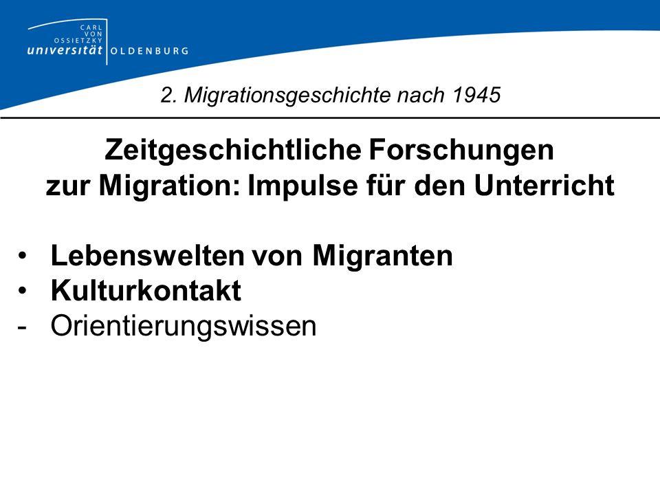 2. Migrationsgeschichte nach 1945 Zeitgeschichtliche Forschungen zur Migration: Impulse für den Unterricht Lebenswelten von Migranten Kulturkontakt -O