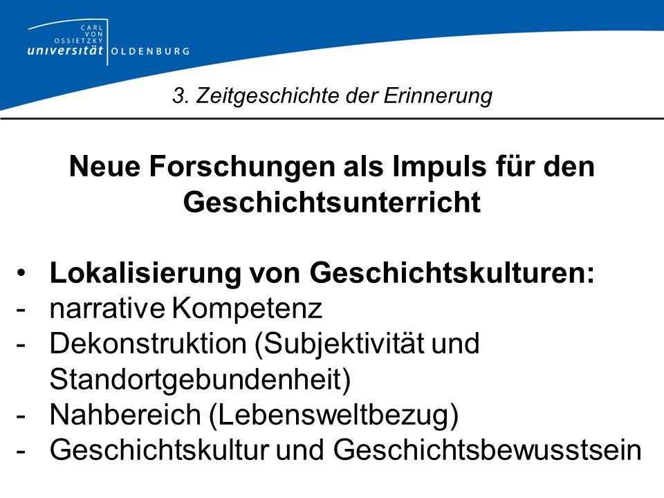 3. Zeitgeschichte der Erinnerung Neue Forschungen als Impuls für den Geschichtsunterricht Lokalisierung von Geschichtskulturen: -narrative Kompetenz -
