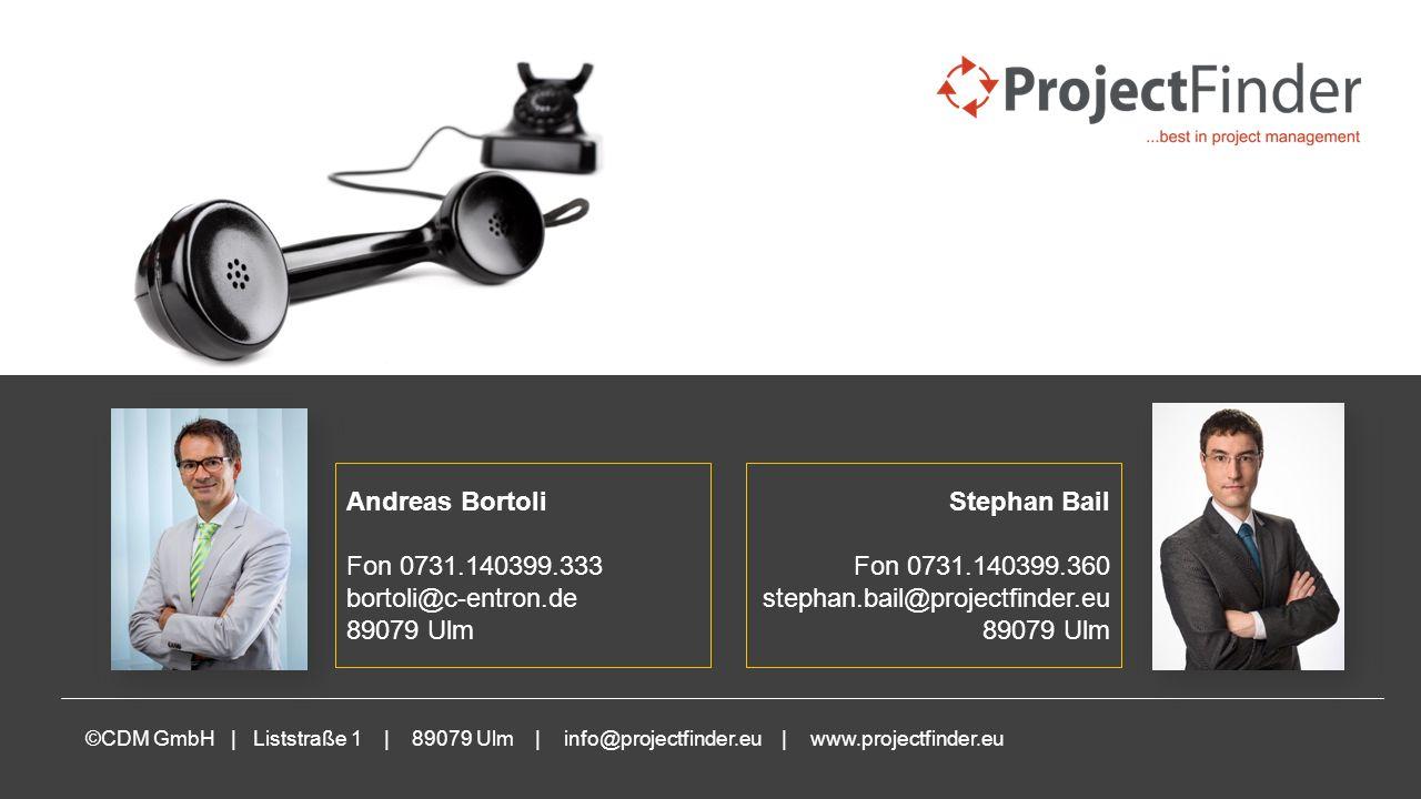 www.projectfinder.eu ©CDM GmbH | Liststraße 1 | 89079 Ulm | info@projectfinder.eu | www.projectfinder.eu Andreas Bortoli Fon 0731.140399.333 bortoli@c-entron.de 89079 Ulm Stephan Bail Fon 0731.140399.360 stephan.bail@projectfinder.eu 89079 Ulm Ihre Ansprechpartner