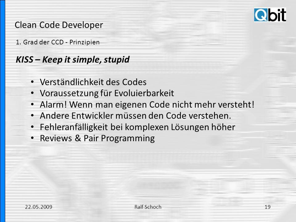 Clean Code Developer 1. Grad der CCD - Prinzipien KISS – Keep it simple, stupid Verständlichkeit des Codes Voraussetzung für Evoluierbarkeit Alarm! We