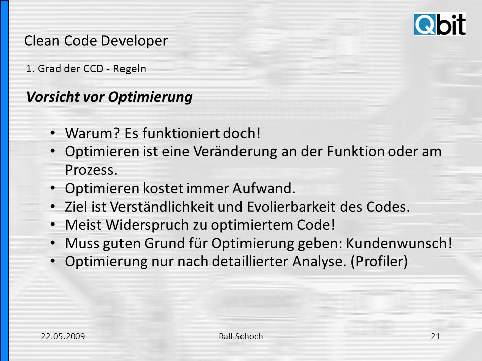 Clean Code Developer 1. Grad der CCD - Regeln Vorsicht vor Optimierung Warum? Es funktioniert doch! Optimieren ist eine Veränderung an der Funktion od