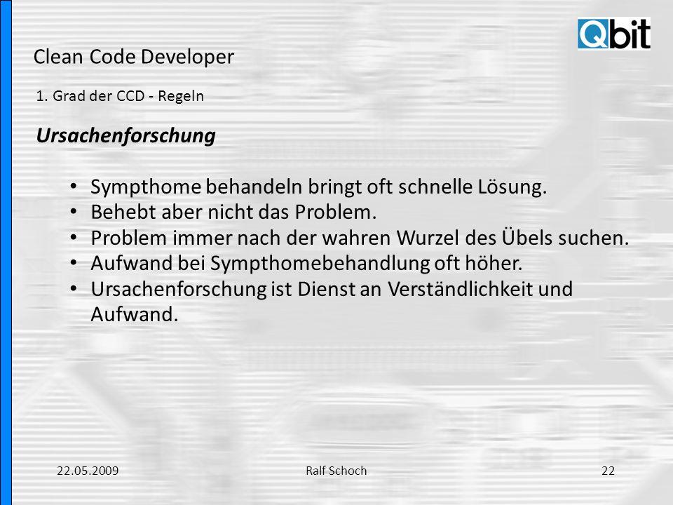 Clean Code Developer 1. Grad der CCD - Regeln Ursachenforschung Sympthome behandeln bringt oft schnelle Lösung. Behebt aber nicht das Problem. Problem