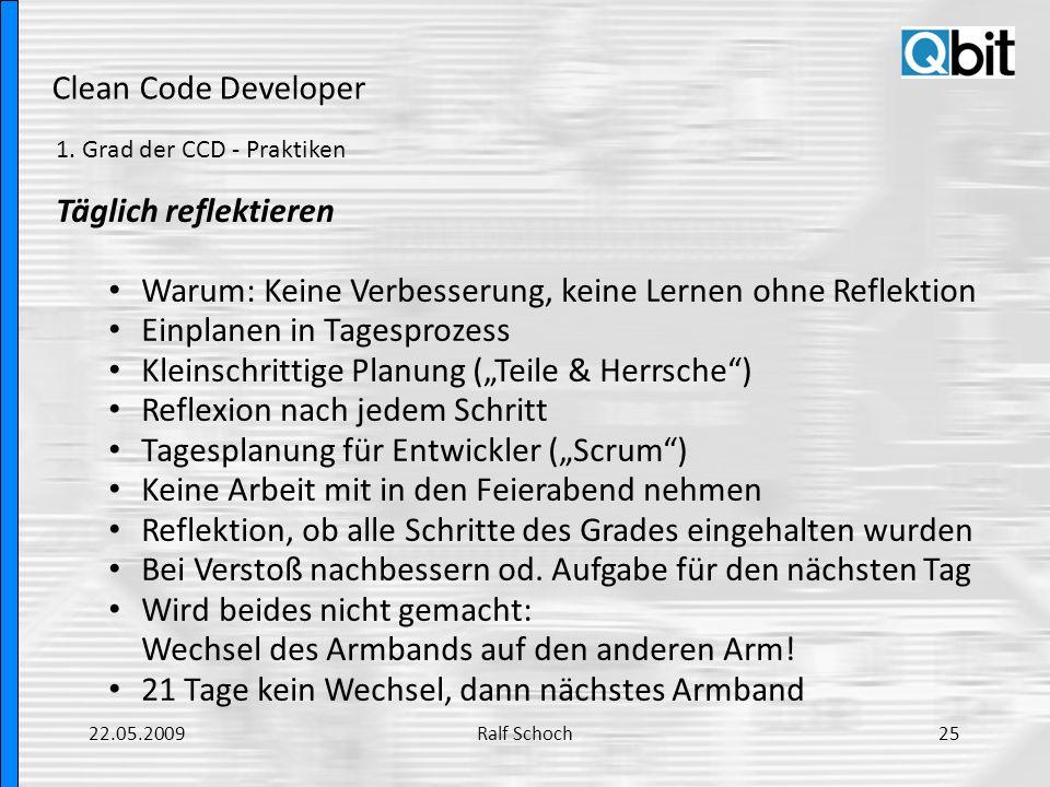 Clean Code Developer 1. Grad der CCD - Praktiken Täglich reflektieren Warum: Keine Verbesserung, keine Lernen ohne Reflektion Einplanen in Tagesprozes