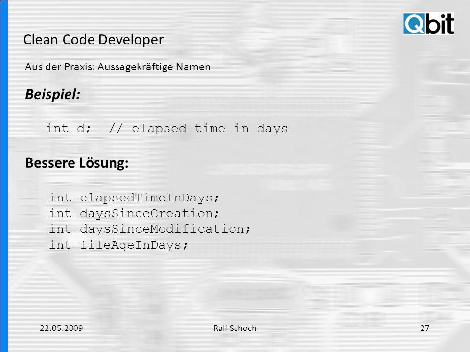 Clean Code Developer Aus der Praxis: Aussagekräftige Namen Beispiel: int d; // elapsed time in days Bessere Lösung: int elapsedTimeInDays; int daysSin