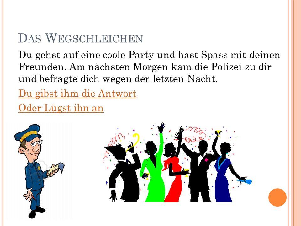 D AS W EGSCHLEICHEN Du gehst auf eine coole Party und hast Spass mit deinen Freunden.