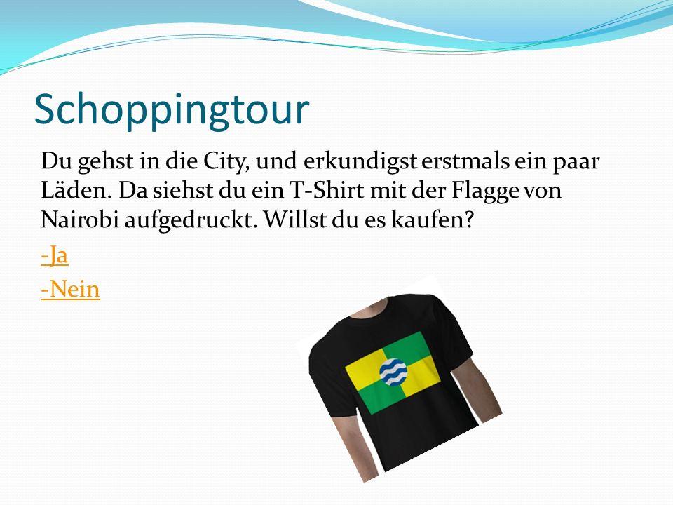 Schoppingtour Du gehst in die City, und erkundigst erstmals ein paar Läden. Da siehst du ein T-Shirt mit der Flagge von Nairobi aufgedruckt. Willst du