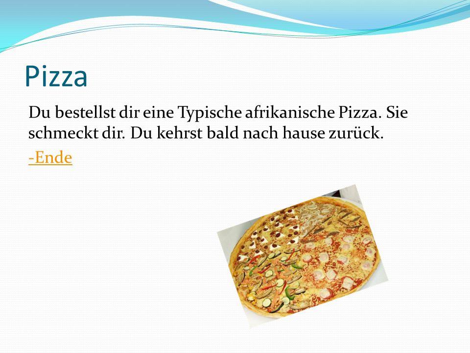 Pizza Du bestellst dir eine Typische afrikanische Pizza. Sie schmeckt dir. Du kehrst bald nach hause zurück. -Ende