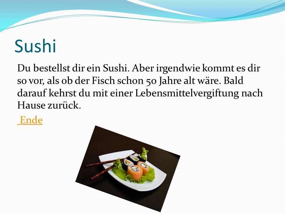 Sushi Du bestellst dir ein Sushi. Aber irgendwie kommt es dir so vor, als ob der Fisch schon 50 Jahre alt wäre. Bald darauf kehrst du mit einer Lebens