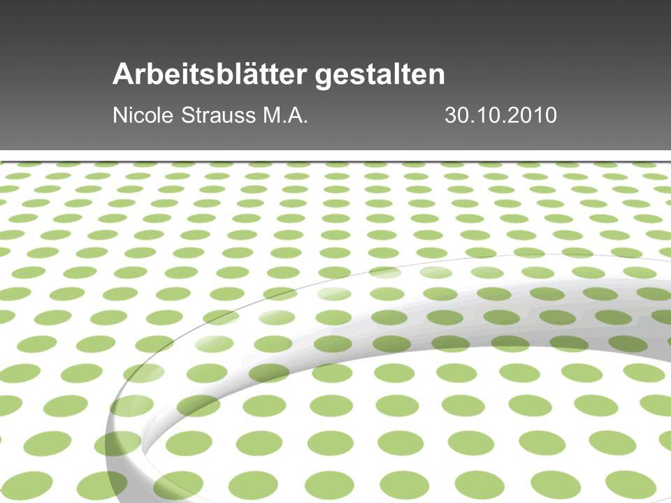 Arbeitsblätter gestalten Nicole Strauss M.A. 30.10.2010