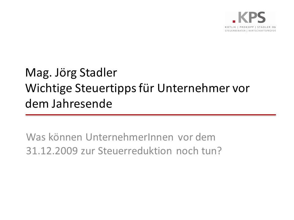 Mag. Jörg Stadler Wichtige Steuertipps für Unternehmer vor dem Jahresende Was können UnternehmerInnen vor dem 31.12.2009 zur Steuerreduktion noch tun?
