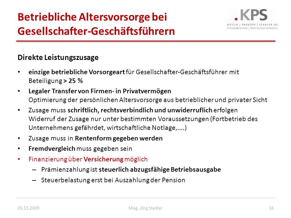 Betriebliche Altersvorsorge bei Gesellschafter-Geschäftsführern 05.11.200916Mag. Jörg Stadler Direkte Leistungszusage einzige betriebliche Vorsorgeart