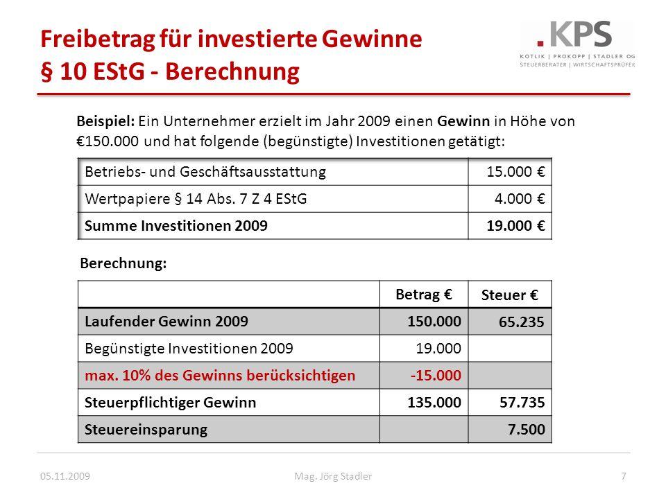 Neu: Gewinnfreibetrag § 10 EStG - gültig ab Veranlagung 2010 Freibetrag bis zu 13% des (laufenden) Gewinns Neu: Grundfreibetrag – bis 30.000 Euro Bemessungsgrundlage (13% = 3.900 Euro) – Investitionsunabhängig – Freie Zuordnung bei mehreren betrieblichen Einkünften Investitionsbedingter Gewinnfreibetrag bei Übersteigen der Bemessungsgrundlage von 30.000 Euro – Voraussetzung: Anschaffung begünstigter Wirtschaftsgüter – Neu: ab 2010 sind auch Gebäude begünstigt Natürliche Personen und Personengesellschaften – Neu: Einnahmen-Ausgaben-Rechnung und Bilanzierung – Neu: Grundfreibetrag bei Gewinnermittlung nach Pauschalierung 05.11.20098Mag.