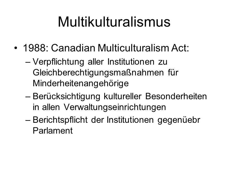 Multikulturalismus 1988: Canadian Multiculturalism Act: –Verpflichtung aller Institutionen zu Gleichberechtigungsmaßnahmen für Minderheitenangehörige