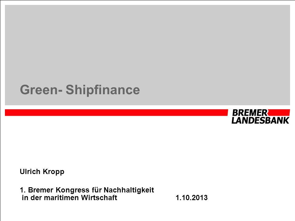 Green- Shipfinance Ulrich Kropp 1. Bremer Kongress für Nachhaltigkeit in der maritimen Wirtschaft 1.10.2013