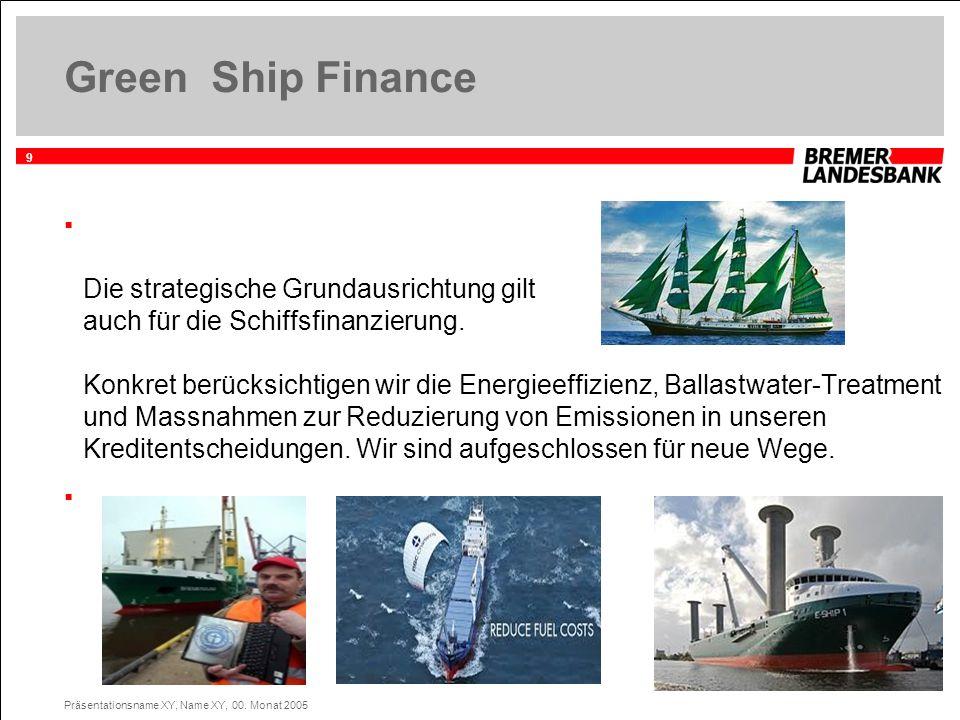 9 Präsentationsname XY, Name XY, 00. Monat 2005 Green Ship Finance Die strategische Grundausrichtung gilt auch für die Schiffsfinanzierung. Konkret be