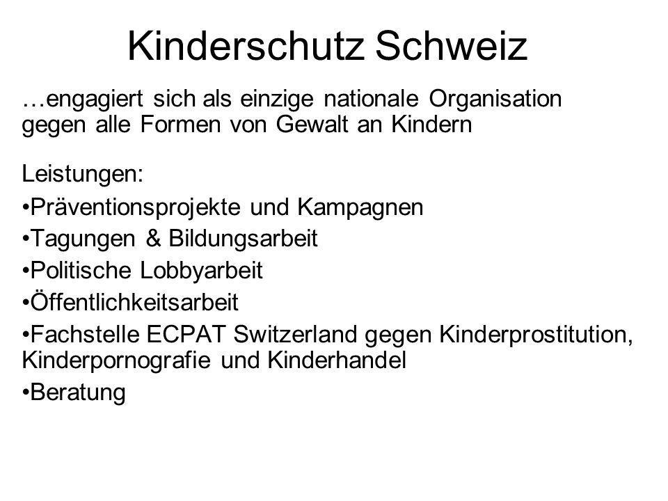 Kinderschutz Schweiz …engagiert sich als einzige nationale Organisation gegen alle Formen von Gewalt an Kindern Leistungen: Präventionsprojekte und Ka