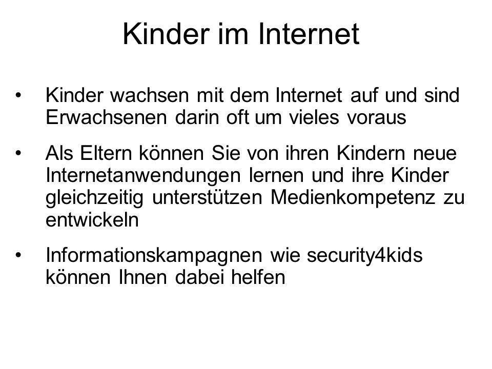 Kinder im Internet Kinder wachsen mit dem Internet auf und sind Erwachsenen darin oft um vieles voraus Als Eltern können Sie von ihren Kindern neue Internetanwendungen lernen und ihre Kinder gleichzeitig unterstützen Medienkompetenz zu entwickeln Informationskampagnen wie security4kids können Ihnen dabei helfen
