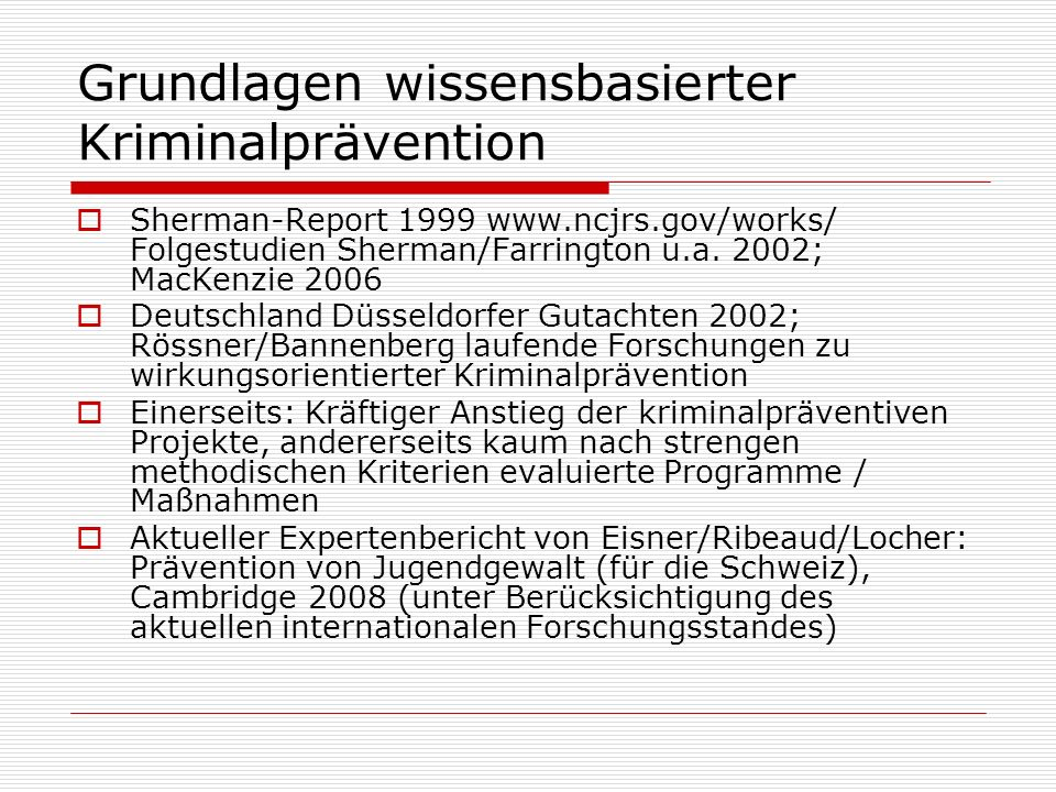 Grundlagen wissensbasierter Kriminalprävention Sherman-Report 1999 www.ncjrs.gov/works/ Folgestudien Sherman/Farrington u.a. 2002; MacKenzie 2006 Deut